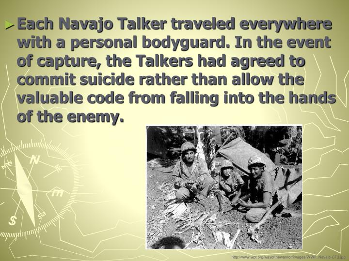 Each Navajo Talker traveled everywhere with a personal bodyguard. In the event of capture, the Talkers had agreed to commit suicide rather than allow the valuable code from falling into the hands of the enemy.