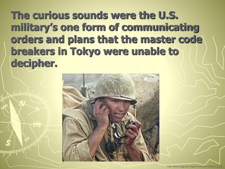 The curious sounds were the U.S. military's one form of communicating orders and plans that the master code breakers in Tokyo were unable to decipher.