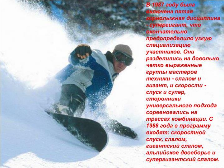 В 1987 году была включена пятая горнолыжная дисциплина - супергигант, что окончательно предопределило узкую специализацию участников. Они разделились на довольно четко выраженные группы мастеров техники - слалом и гигант, и скорости - спуск и супер, сторонники универсального подхода соревновались на трассах комбинации. С 1988 года в программу входят: скоростной спуск, слалом, гигантский слалом, альпийское двоеборье и супергигантский слалом.