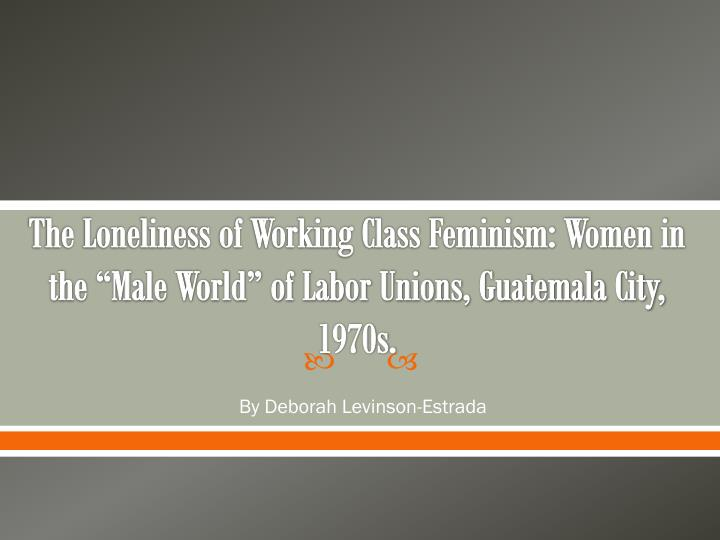 "The Loneliness of Working Class Feminism: Women in the ""Male World"" of Labor Unions, Guatemala C..."