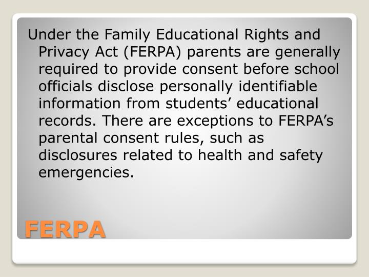 Under the Family Educational Rights and Privacy Act (FERPA) parents are generally required to provide consent before school officials disclose personally identifiable information from students' educational records. There are exceptions to FERPA's parental consent rules, such as disclosures related to health and safety emergencies.