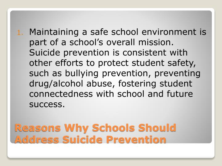 Maintaining a safe school environment is part of a school's overall mission.  Suicide prevention is consistent with other efforts to protect student safety, such as bullying prevention, preventing drug/alcohol abuse, fostering student connectedness with school and future success.
