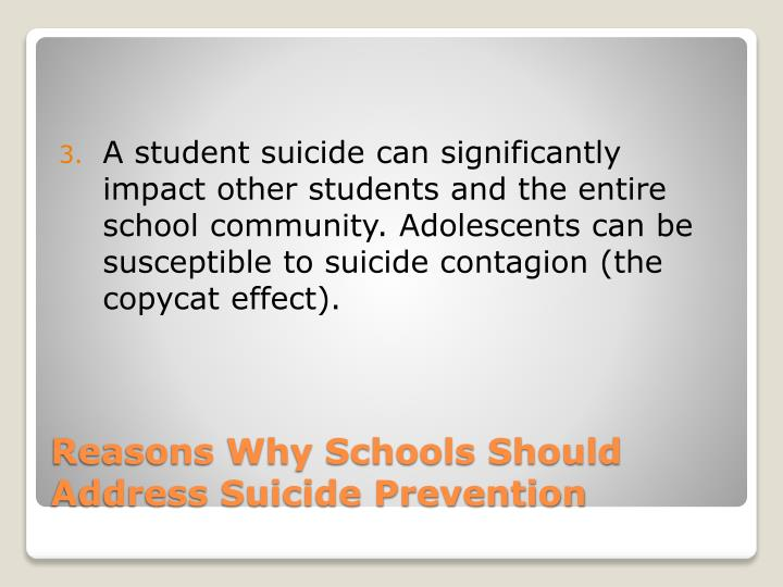 A student suicide can significantly impact other students and the entire school community. Adolescents can be susceptible to suicide contagion (the copycat effect).