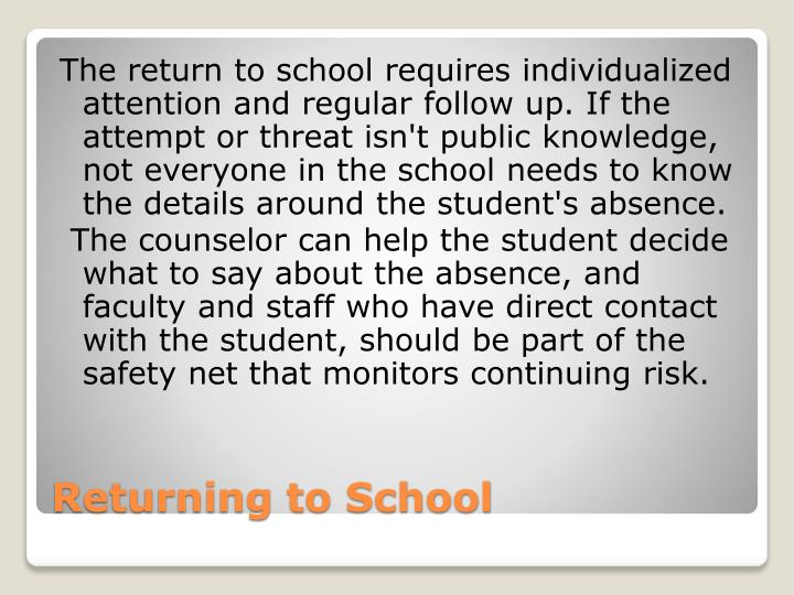 The return to school requires individualized attention and regular follow up. If the attempt or threat isn't public knowledge, not everyone in the school needs to know the details around the student's absence.