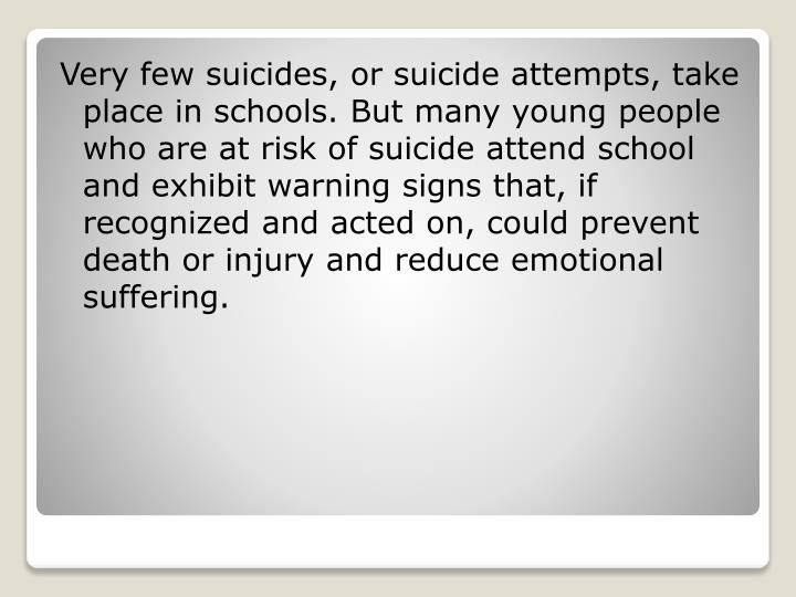 Very few suicides, or suicide attempts, take place in schools. But many young people who are at risk of suicide attend school and exhibit warning signs that, if recognized and acted on, could prevent death or injury and reduce emotional suffering.