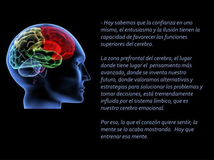 - Hoy sabemos que la confianza en uno mismo, el entusiasmo y la ilusión tienen la capacidad de favorecer las funciones superiores del cerebro.