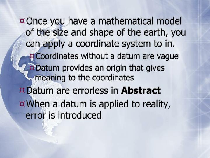 Once you have a mathematical model of the size and shape of the earth, you can apply a coordinate system to in.