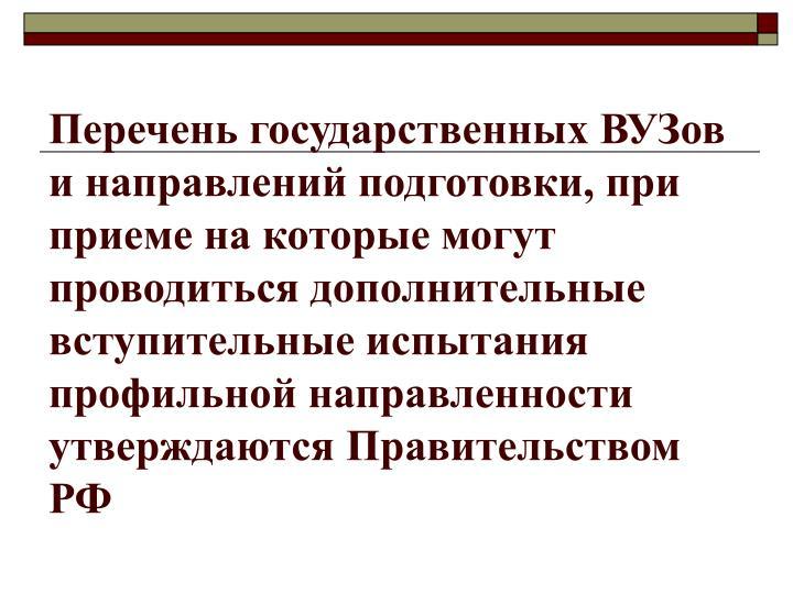 Перечень государственных ВУЗов и направлений подготовки, при приеме на которые могут проводиться дополнительные вступительные испытания профильной направленности утверждаются Правительством РФ