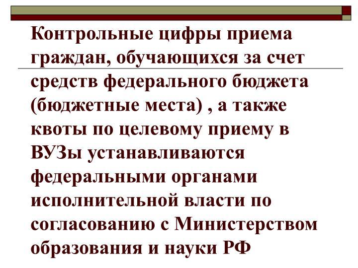 Контрольные цифры приема граждан, обучающихся за счет средств федерального бюджета (бюджетные места) , а также квоты по целевому приему в ВУЗы устанавливаются федеральными органами исполнительной власти по согласованию с Министерством образования и науки РФ