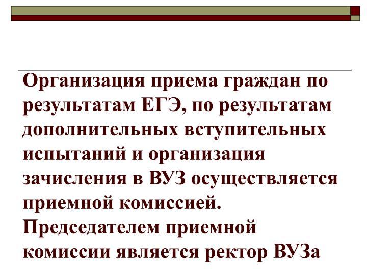 Организация приема граждан по результатам ЕГЭ, по результатам дополнительных вступительных испытаний и организация зачисления в ВУЗ осуществляется приемной комиссией.