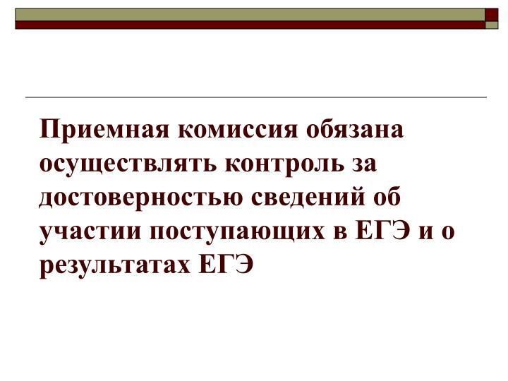 Приемная комиссия обязана осуществлять контроль за достоверностью сведений об участии поступающих в ЕГЭ и о результатах ЕГЭ