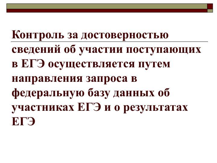 Контроль за достоверностью сведений об участии поступающих в ЕГЭ осуществляется путем направления запроса в федеральную базу данных об участниках ЕГЭ и о результатах ЕГЭ