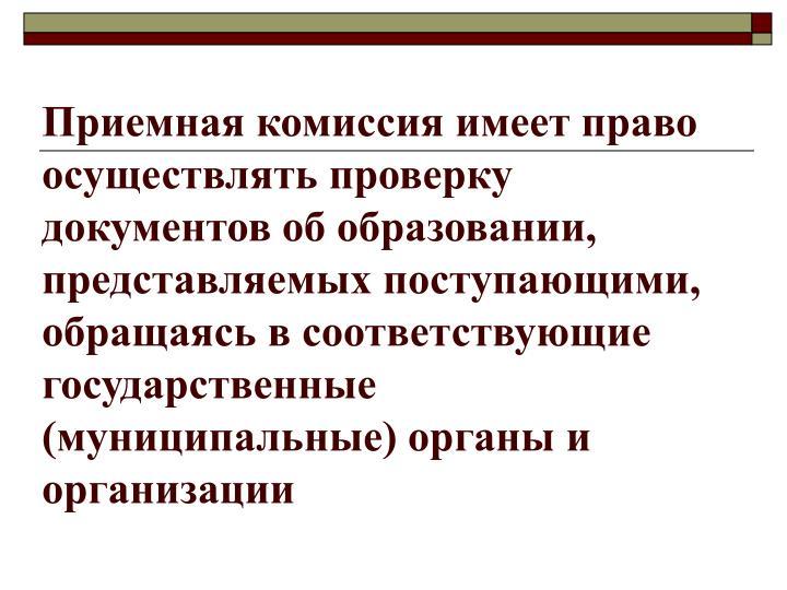 Приемная комиссия имеет право осуществлять проверку документов об образовании, представляемых поступающими, обращаясь в соответствующие государственные (муниципальные) органы и организации