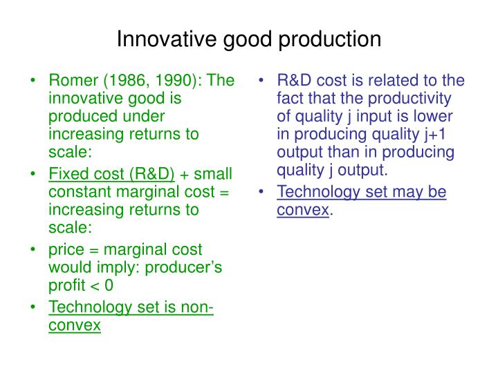 Romer (1986, 1990): The innovative good is produced under increasing returns to scale: