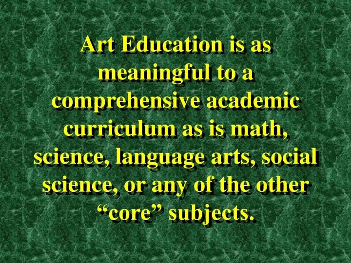 "Art Education is as meaningful to a comprehensive academic curriculum as is math, science, language arts, social science, or any of the other ""core"" subjects."