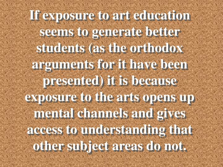 If exposure to art education seems to generate better students (as the orthodox arguments for it have been presented) it is because exposure to the arts opens up mental channels and gives access to understanding that other subject areas do not.