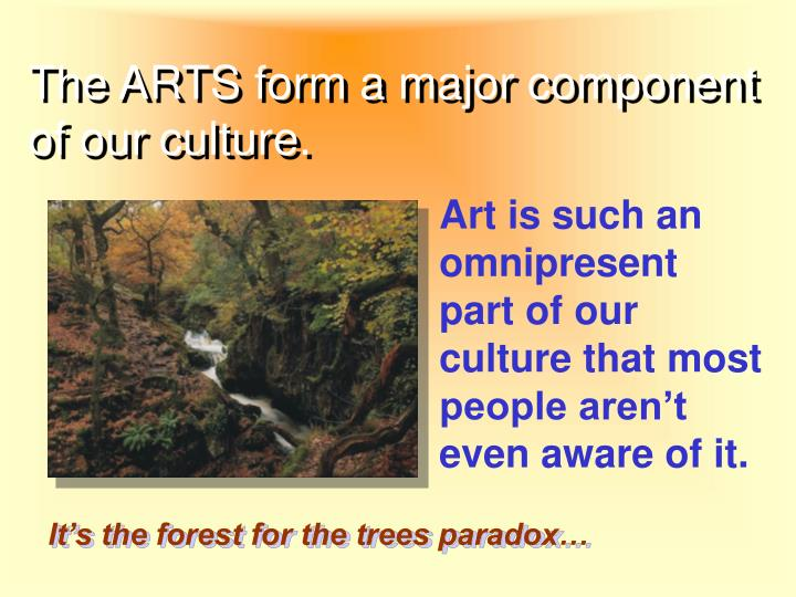 The ARTS form a major component of our culture.