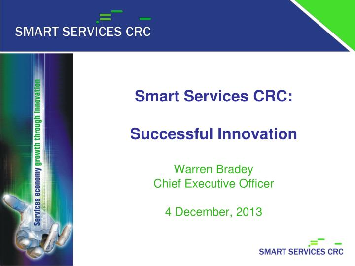 Smart services crc successful innovation warren bradey chief executive officer 4 december 2013