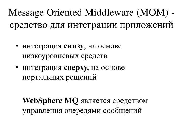 Message Oriented Middleware (MOM) - средство для интеграции приложений