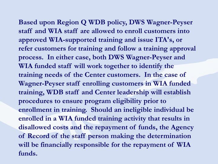 Based upon Region Q WDB policy, DWS Wagner-Peyser staff and WIA staff are allowed to enroll customers into approved WIA-supported training and issue ITA's, or refer customers for training and follow a training approval process.  In either case, both DWS Wagner-Peyser and WIA funded staff will work together to identify the training needs of the Center customers.  In the case of Wagner-Peyser staff enrolling customers in WIA funded training, WDB staff and Center leadership will establish procedures to ensure program eligibility prior to enrollment in training.  Should an ineligible individual be enrolled in a WIA funded training activity that results in disallowed costs and the repayment of funds, the Agency of Record of the staff person making the determination will be financially responsible for the repayment of WIA funds.