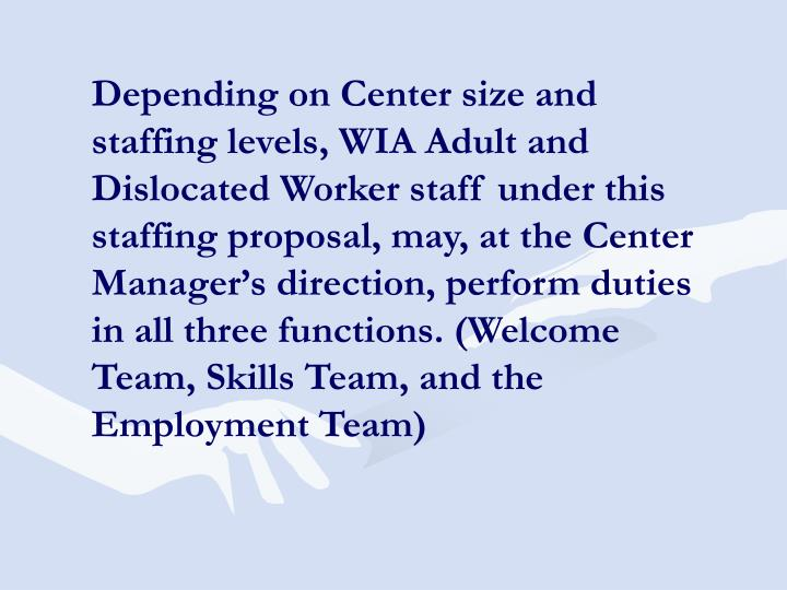Depending on Center size and staffing levels, WIA Adult and Dislocated Worker staff under this staffing proposal, may, at the Center Manager's direction, perform duties in all three functions. (Welcome Team, Skills Team, and the Employment Team)