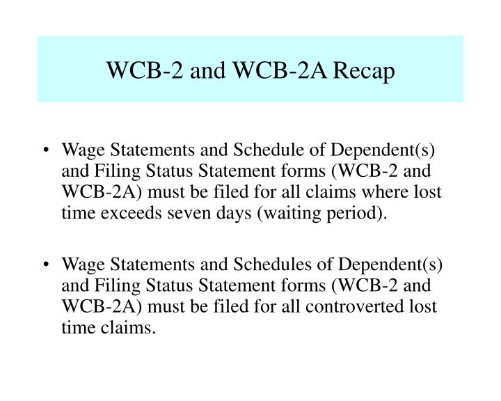 Wage Statements and Schedule of Dependent(s) and Filing Status Statement forms (WCB-2 and WCB-2A) must be filed for all claims where lost time exceeds seven days (waiting period).