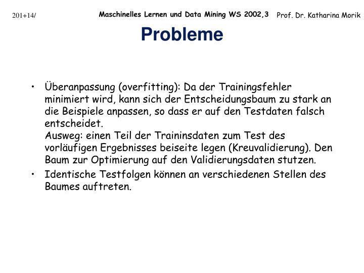 Überanpassung (overfitting): Da der Trainingsfehler minimiert wird, kann sich der Entscheidungsbaum zu stark an die Beispiele anpassen, so dass er auf den Testdaten falsch entscheidet.