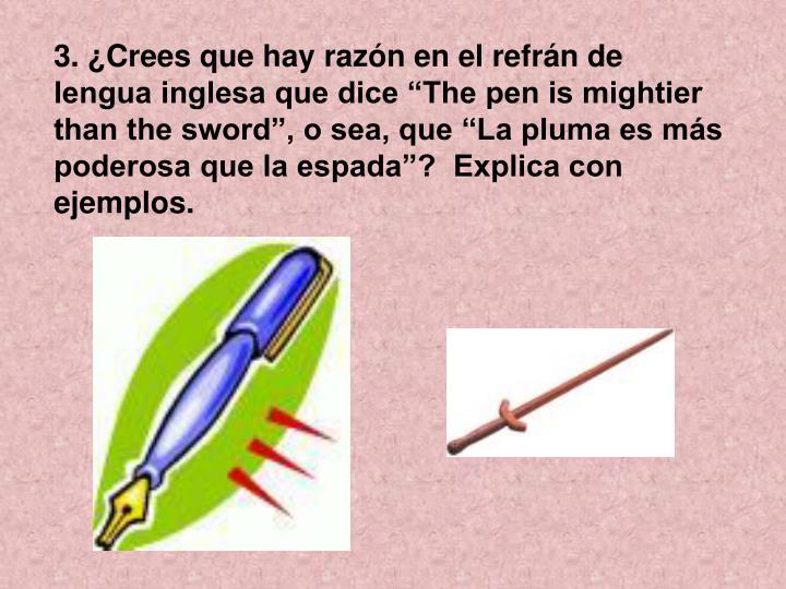 """3. ¿Crees que hay razón en el refrán de lengua inglesa que dice """"The pen is mightier than the sword"""", o sea, que """"La pluma es más poderosa que la espada""""?  Explica con ejemplos."""