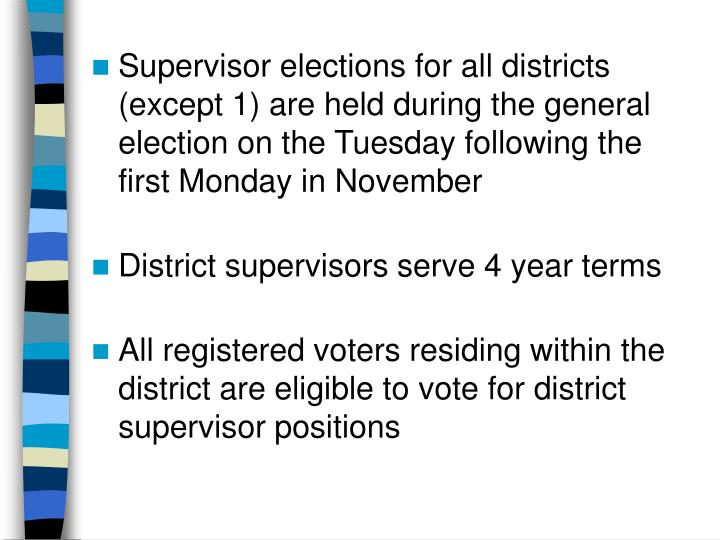 Supervisor elections for all districts (except 1) are held during the general election on the Tuesday following the first Monday in November