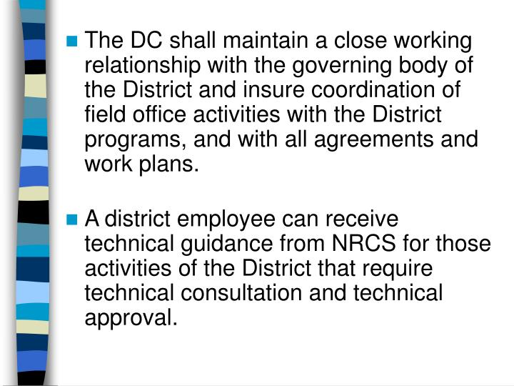 The DC shall maintain a close working relationship with the governing body of the District and insure coordination of field office activities with the District programs, and with all agreements and work plans.