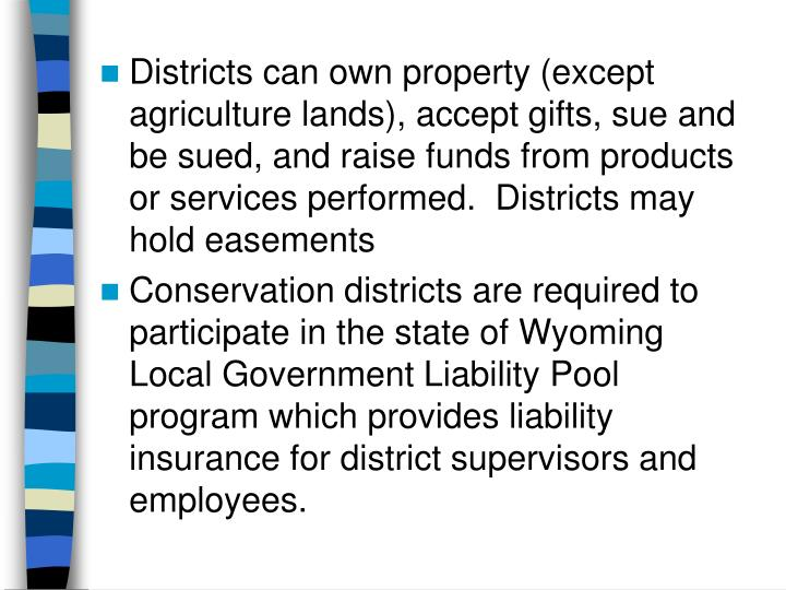 Districts can own property (except agriculture lands), accept gifts, sue and be sued, and raise funds from products or services performed.  Districts may hold easements