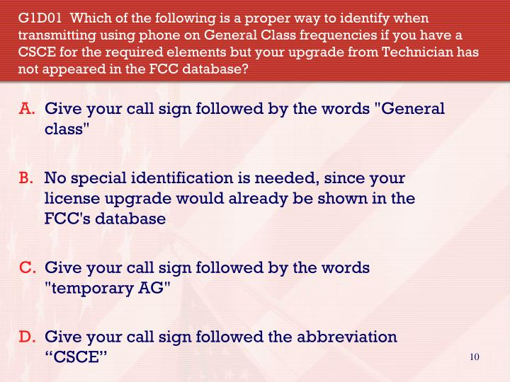 G1D01  Which of the following is a proper way to identify when transmitting using phone on General Class frequencies if you have a CSCE for the required elements but your upgrade from Technician has not appeared in the FCC database?