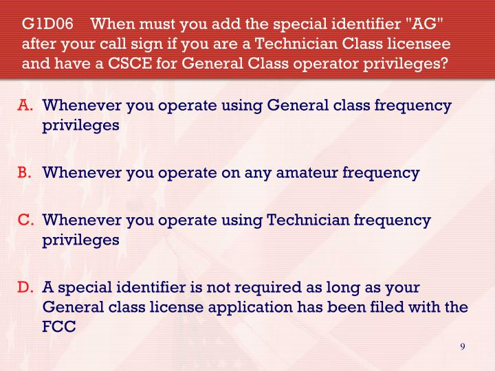"""G1D06    When must you add the special identifier """"AG"""" after your call sign if you are a Technician Class licensee  and have a CSCE for General Class operator privileges?"""