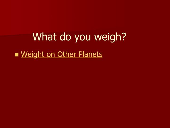 What do you weigh?