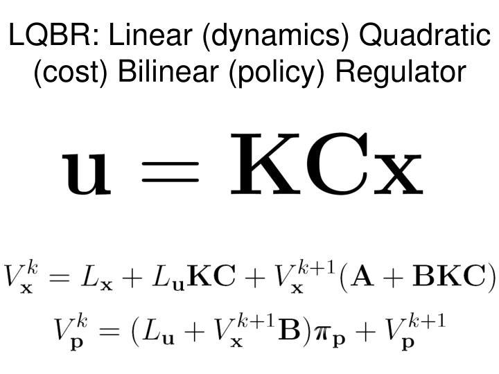 LQBR: Linear (dynamics) Quadratic (cost) Bilinear (policy) Regulator