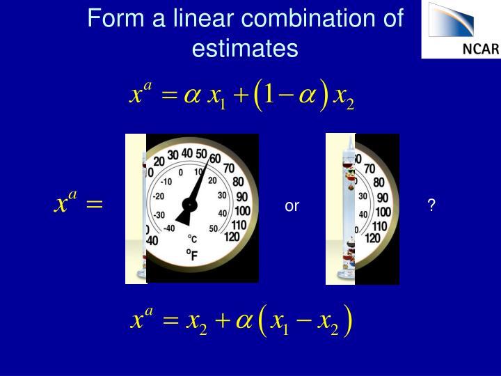 Form a linear combination of estimates