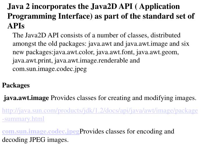 Java 2 incorporates the Java2D API ( Application Programming Interface) as part of the standard set of APIs