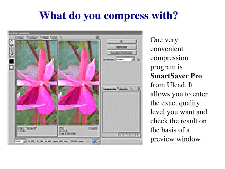 What do you compress with?