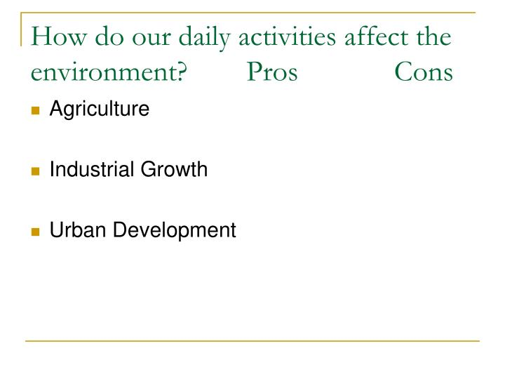 How do our daily activities affect the environment?        Pros             Cons