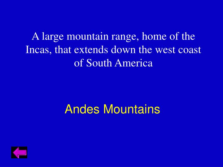 A large mountain range, home of the Incas, that extends down the west coast of South America