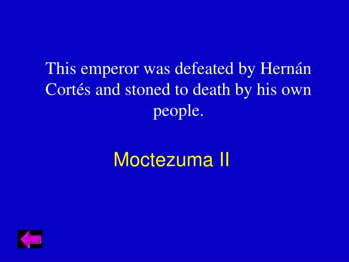 This emperor was defeated by Hernán Cortés and stoned to death by his own people.
