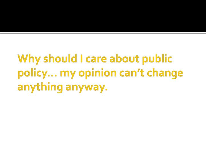 Why should I care about public policy… my opinion can't change anything anyway.