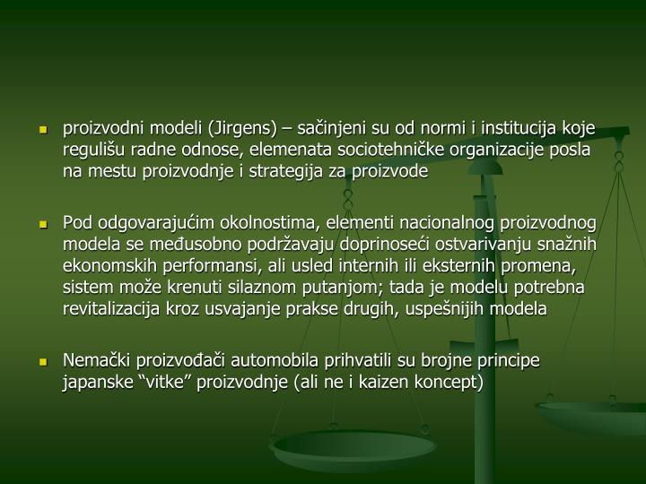 proizvodni modeli (Jirgens) – sačinjeni su od normi i institucija koje regulišu radne odnose, elemenata sociotehničke organizacije posla na mestu proizvodnje i strategija za proizvode