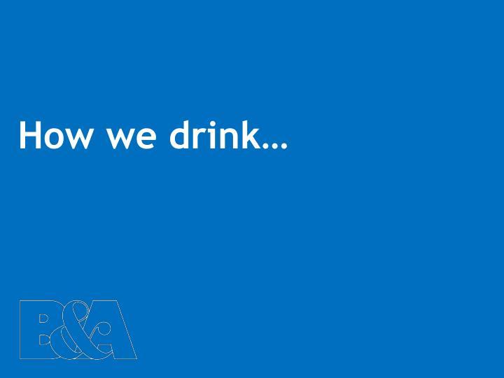 How we drink