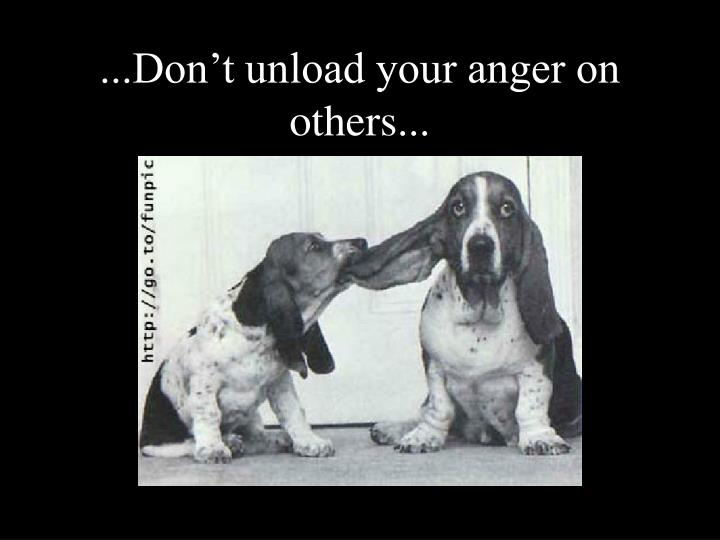 ...Don't unload your anger on others...