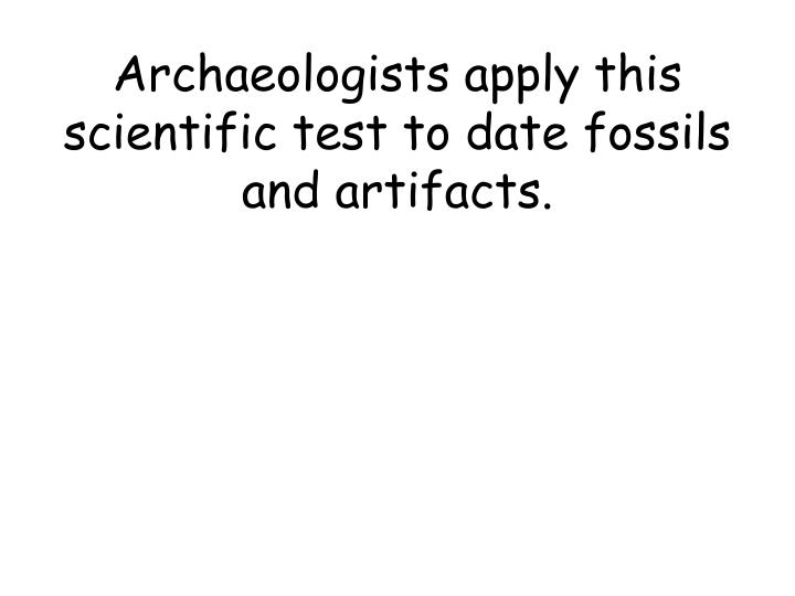 Archaeologists apply this scientific test to date fossils and artifacts.