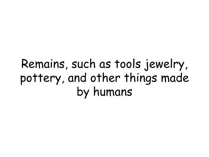 Remains, such as tools jewelry, pottery, and other things made by humans