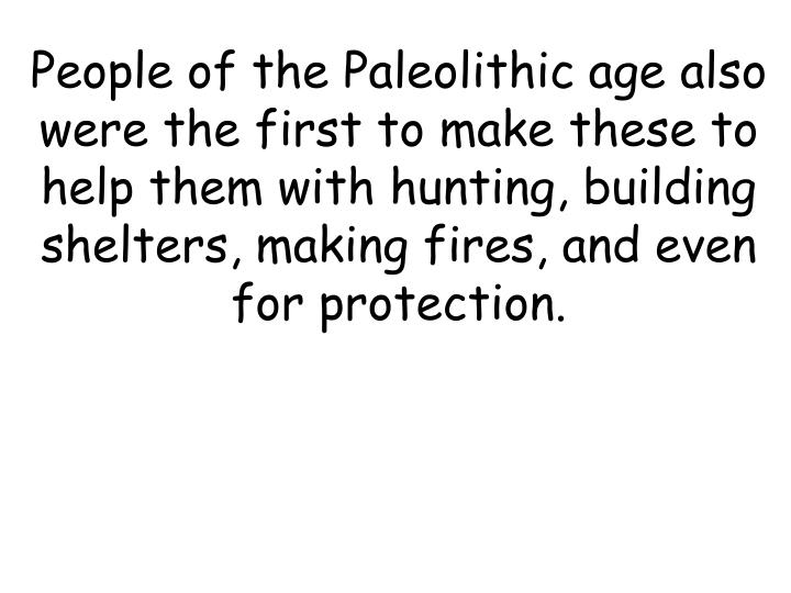 People of the Paleolithic age also were the first to make these to help them with hunting, building shelters, making fires, and even for protection.