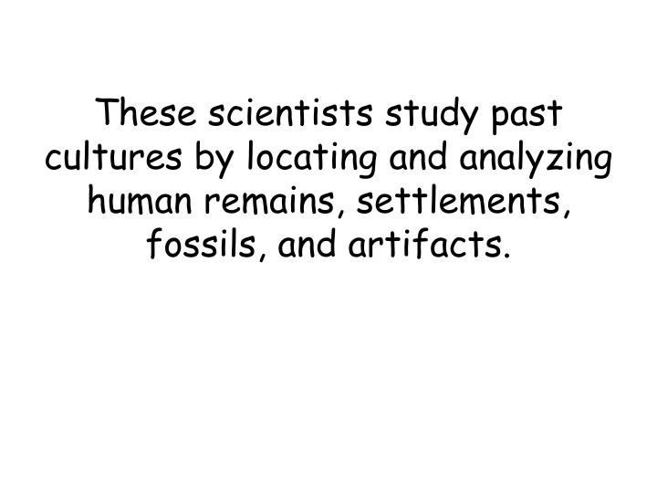 These scientists study past cultures by locating and analyzing human remains, settlements, fossils, and artifacts.