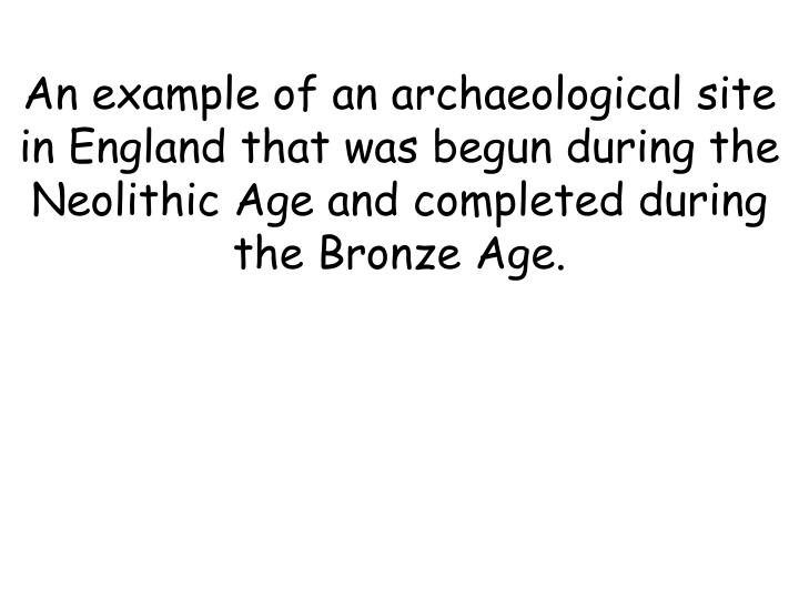 An example of an archaeological site in England that was begun during the Neolithic Age and completed during the Bronze Age.